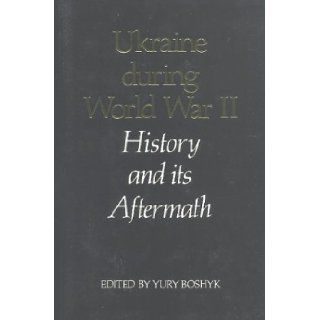Ukraine During World War II History and Its Aftermath Yury Boshyk 9780920862360 Books