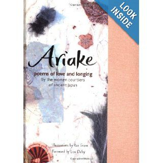 Ariake: Poems of Love and Longing by the Women Courtiers of Ancient Japan: Liza Dalby, Rae Grant: 9780811828130: Books