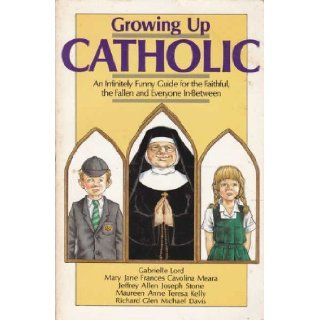 Growing up Catholic : An Infinitely Funny Guide for the Faithful, the Fallen and Everyone In between: Gabrielle Lord: 9780949290182: Books