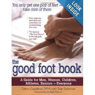 The Good Foot Book: A Guide for Men, Women, Children, Athletes, Seniors � Everyone: Glenn Copeland D.P.M., Stan Solomon, Mark Myerson M.D.: 9780897934480: Books