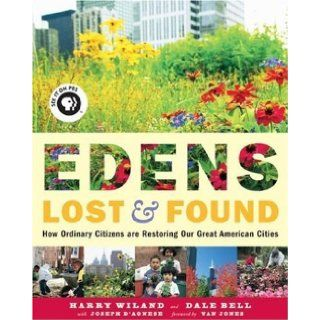 Edens Lost & Found: How Ordinary Citizens Are Restoring Our Great American Cities: Harry Wiland, Dale Bell, Joseph D'Agnese, Van Jones: 9781933392264: Books