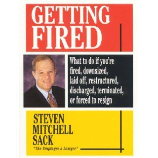Getting Fired: What to Do If You're Fired, Downsized, Laid Off, Restructured, Discharged, Terminated, or Re Engineered: Steven Mitchell Sack: 9780446522151: Books
