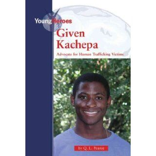 Given Kachepa: Advocate for Human Traffickiing Victims (Young Heros) Given Kache: Q. L. Pearce: 9780737736687: Books