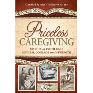 Priceless Caregiving: Stories of Elder Care Success, Courage and Strength: Valerie VanBooven: 9780982598009: Books