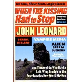 When the Kissing Had to Stop: Cult Studs, Khmer Newts, Langley Spooks, Techno Geeks, Video Drones, Author Gods, Serial Killers, Vampire Media, Alien Sperm Suckers, Satanic therapis: John Leonard: 9781565846432: Books