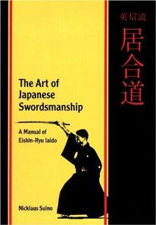 The Art of Japanese Swordsmanship A Manual of Eishin Ryu Iaido Nicklaus Suino 9780834803008 Books