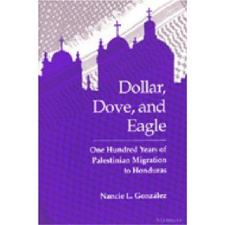 Dollar, Dove, and Eagle One Hundred Years of Palestinian Migration to Honduras Nancie L. Gonzalez 9780472064946 Books