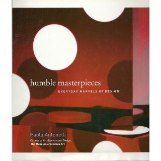 Humble Masterpieces  Everyday Marvels of Design Paola Antonelli 9780061543562 Books