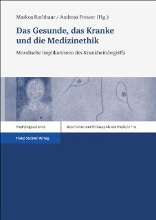Das Gesunde, das Kranke und die Medizinethik: Moralische Implikationen des Krankheitsbegriffs (Geschichte Und Philosophie Der Medizin. History and Philosophy) (German Edition) (9783515099387): Markus Rothhaar, Andreas Frewer: Books