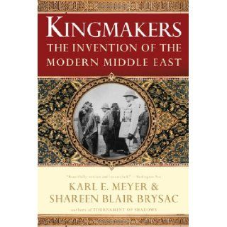 Kingmakers: The Invention of the Modern Middle East: Shareen Blair Brysac, Karl E. Meyer: 9780393337709: Books