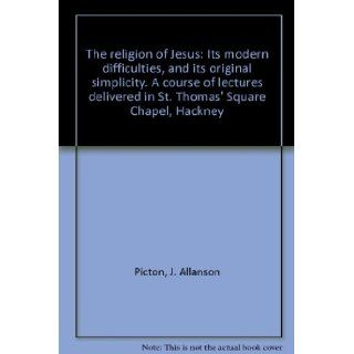 The religion of Jesus: Its modern difficulties, and its original simplicity. A course of lectures delivered in St. Thomas' Square Chapel, Hackney: J. Allanson Picton: Books