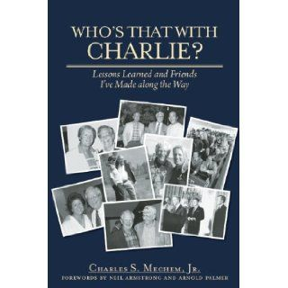 Who's That With Charlie? Lessons Learned and Friends I've Made Along the Way Charles S. Mechem, Neil Armstrong 9781578605323 Books