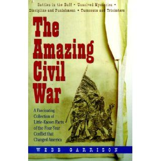The Amazing Civil War: A Fascinating Collection of Little Known Facts of the Four Year Conflict That Changed America: Webb B. Garrison: 9781567313048: Books