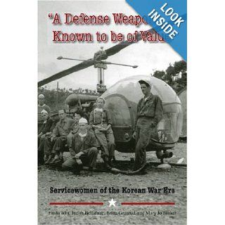 A Defense Weapon Known to Be of Value: Servicewomen of the Korean War Era: Linda Witt, Judith Bellafaire, Britta Granrud, Mary Jo Binker: 9781584654728: Books