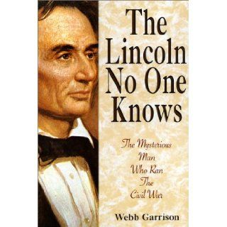 The Lincoln No One Knows: The Mysterious Man Who Ran the Civil War: Webb B. Garrison: 9781558531987: Books