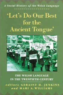Let's Do Our Best for the Ancient Tongue The Welsh Language in the Twentieth Century (University of Wales Press   Social History of the Welsh Language) (9780708316580) Geraint H. Jenkins, Mari Williams Books