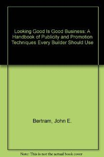 Looking Good Is Good Business A Handbook of Publicity and Promotion Techniques Every Builder Should Use (9780867183795) John E. Bertram Books