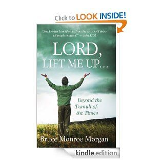 Lord, Lift Me Up: Beyond the Tumult of the Times eBook: Bruce Monroe Morgan: Kindle Store