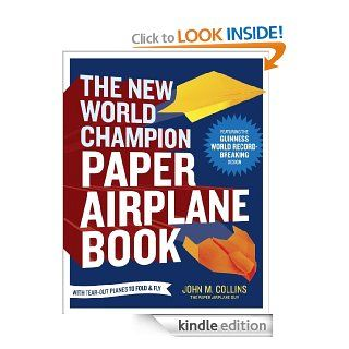 The New World Champion Paper Airplane Book Featuring the World Record Breaking Design, with Tear Out Planes to Fold and Fly eBook John M. Collins Kindle Store