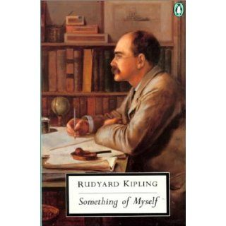 Something of Myself: For My Friends Known and Unknown (Penguin Twentieth Century Classics): Rudyard Kipling, Robert Hampson, Richard Holmes: 9780140185034: Books