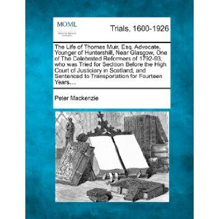 The Life of Thomas Muir, Esq. Advocate, Younger of Huntershill, Near Glasgow, One of The Celebrated Reformers of 1792 93, who was Tried for Seditionto Transportation for Fourteen Years.: Peter Mackenzie: 9781275076402: Books