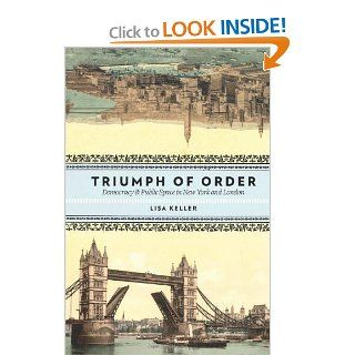 Triumph of Order: Democracy and Public Space in New York and London (Columbia History of Urban Life) (9780231146739): Lisa Keller: Books
