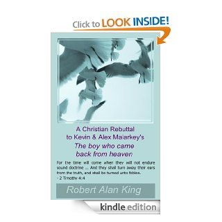 A Christian Rebuttal to Kevin & Alex Malarkey's The boy who came back from heaven   Kindle edition by Robert Alan King. Religion & Spirituality Kindle eBooks @ .