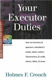 Your Executor Duties: How to Inventory & Appraise a Decedent's Estate; Obtain Letters Testamentary; and Settle Claims, Debts, & Taxes (Series 300: Retirees & Estates): Holmes F. Crouch: 9780944817759: Books