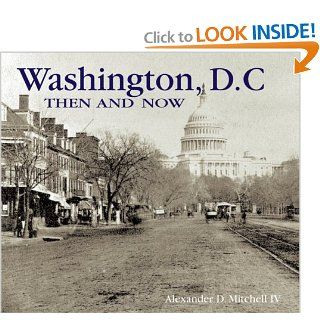 Washington, D.C. Then and Now (Compact) (Then & Now Thunder Bay): Alexander D. Mitchell IV: 9781592238323: Books