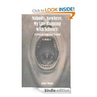 Nobody, Nowhere, My Life Running with Scissors: A Person Centered Fiction eBook: Anna Mouse: Kindle Store