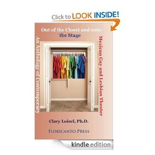 Out of the Closet onto the Stage: An Anthology of Contemporary Mexican Gay and Lesbian Theater (Latino LGTB Collection) eBook: Clary Loisel, Roberto Cabello Argandona: Kindle Store