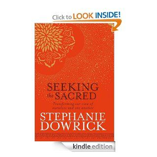 Seeking the Sacred: Transforming our view of ourselves and one another eBook: Stephanie Dowrick: Kindle Store