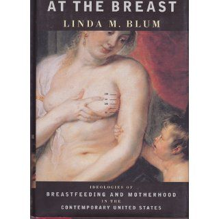 At the Breast: Ideologies of Breastfeeding and Motherhood in the Contemporary United States: Linda M. Blum: 9780756764272: Books