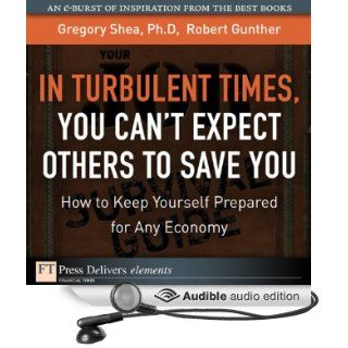 In Turbulent Times, You Can't Expect Others to Save You: How to Keep Yourself Prepared for Any Economy (Audible Audio Edition): Gregory Shea, Robert Gunther, J. J. Myers: Books