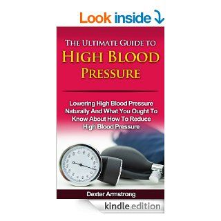 The Ultimate Guide to High Blood Pressure Lowering High Blood Pressure Naturally and What You Ought To Know About How To Reduce High Blood Pressure (home health care) eBook Dexter Armstrong Kindle Store