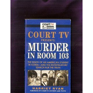 Court TV Presents: Murder in Room 103: The Death of an American Student in Korea  and the Investigators' Search for the Truth: Harriet Ryan: 9780061154430: Books
