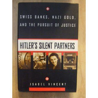 Hitler's Silent Partners: Swiss Banks, Nazi Gold, And The Pursuit Of Justice: Isabel Vincent: 9780688154257: Books