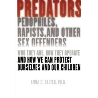 Predators: Pedophiles, Rapists, and Other Sex Offenders: Who They Are, How They Operate, and How We Can Protect Ourselves and Our Children: Anna C. Salter: Books