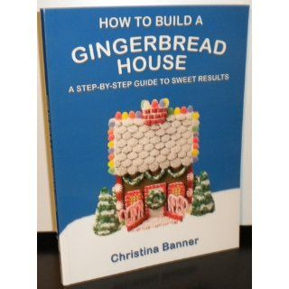 How to Build a Gingerbread House: A Step by Step Guide to Sweet Results: Christina Banner: 9780981580616: Books