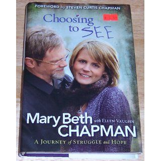 Choosing to SEE: A Journey of Struggle and Hope: Mary Beth Chapman, Steven Curtis Chapman, Ellen Vaughn: 9780800719913: Books