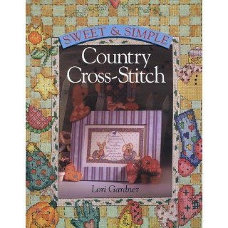 Sweet & Simple Country Cross Stitch: Lori Gardner: 9780806993034: Books