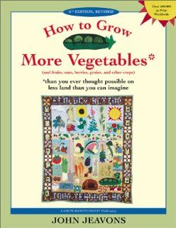 How to Grow More Vegetables: And Fruits, Nuts, Berries, Grains and Other Crops Than You Ever Thought Possible on Less Land Than You Can Imagine: John Jeavons: 9781580082334: Books