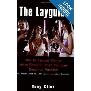 The Layguide: How to Seduce Women More Beautiful Than You Ever Dreamed Possible No Matter What You Look Like or How Much You Make: Tony Clink: 9780806526027: Books