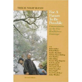 For a Future to Be Possible: Commentaries on the Five Mindfulness Trainings (9781888375077): Thich Nhat Hanh, Jack Kornfield, Maxine Hong Kingston, Annabel Laity, Christopher Reed, Patricia Marx Ellsberg;, Joan Halifax, Stephen Batchelor, David Steindl Ras