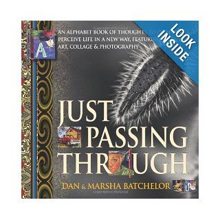 Just Passing Through: an alphabet book of thoughts to perhaps perceive life in a new way, featuring art, collage and photography   a motivationalsuccess, secrets and changing your mind: Marsha Batchelor, Dan Batchelor: 9781897435380: Books