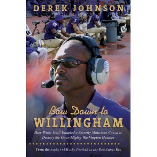 Bow Down to Willingham: How White Guilt Enabled a Secretly Malicious Coach to Destroy the Once Mighty Washington Huskies: Derek Johnson, Lucy Chen: 9780979327131: Books