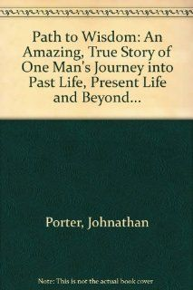 Path to Wisdom: An Amazing, True Story of One Man's Journey into Past Life, Present Life and Beyond(9780964492608): Johnathan Porter: Books
