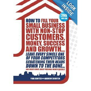 How to Fill Your Small Business with Non stop Customers, Money, Success and Growth.: Leave Every Single One of Your Competitors Scratching TheirCreate Great, Great Personal Wealth Quickly!: Paul Gunter, Andrew Shorten: 9780956278708: Books