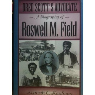 Dred Scott's Advocate: A Biography of Roswell M Field (Missouri Biographies): Kenneth C. Kaufman: 9780826210920: Books