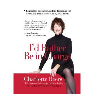I'd Rather Be In Charge: A Legendary Business Leader's Roadmap for Achieving Pride, Power, and Joy at Work (Library Edition): Charlotte Beers, Heather Henderson: 9781455130023: Books